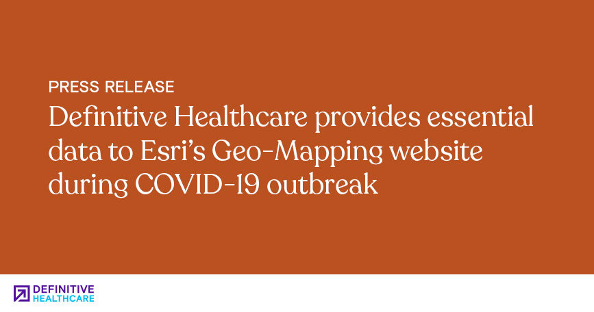 Definitive Healthcare Provides Essential Data to Esri's Geo-Mapping Website During COVID-19 Outbreak