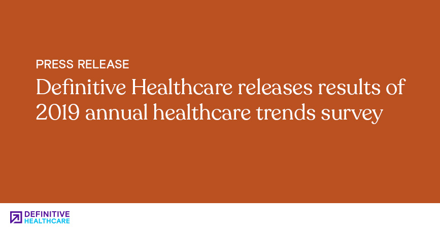 Definitive Healthcare Releases Results of 2019 Annual Healthcare Trends Survey