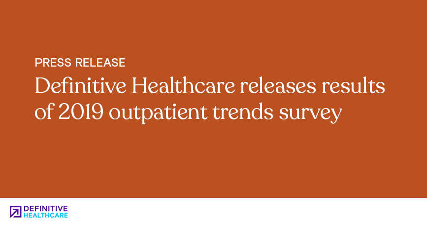 Definitive Healthcare Releases Results of 2019 Outpatient Trends Survey