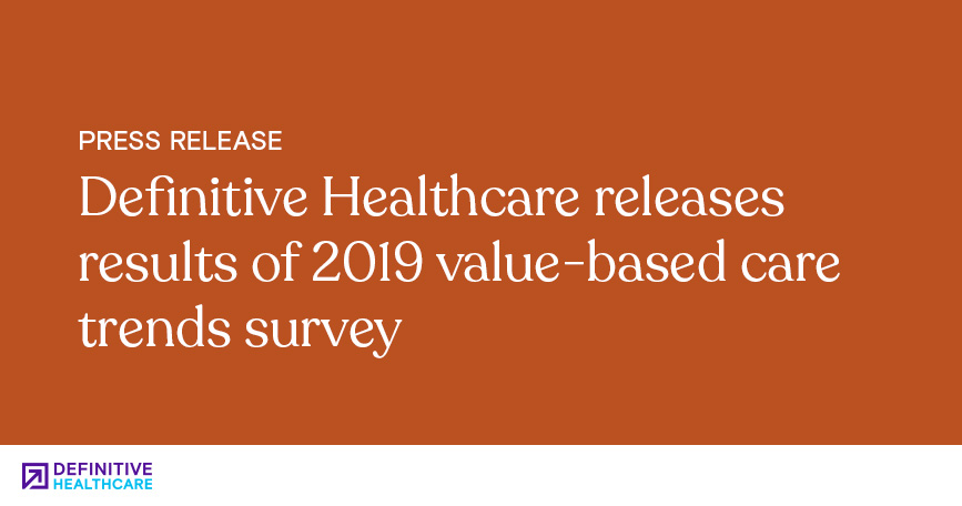 Definitive Healthcare Releases Results of 2019 Value-Based Care Trends Survey