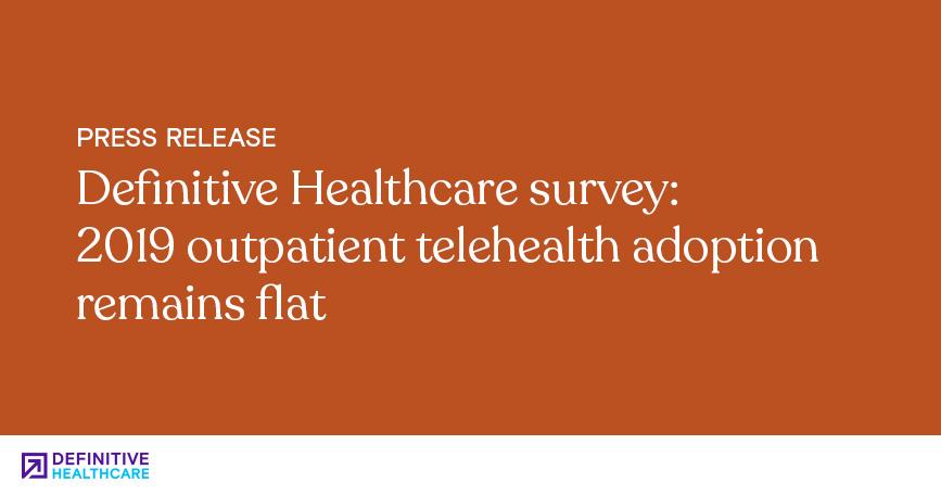 Definitive Healthcare Survey 2019 Outpatient Telehealth Adoption Remains Flat