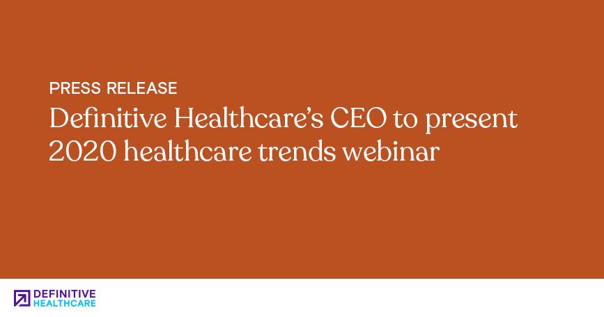 Definitive Healthcare's CEO to Present 2020 Healthcare Trends Webinar