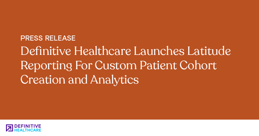 Definitive Healthcare Launches Latitude Reporting For Custom Patient Cohort Creation and Analytics