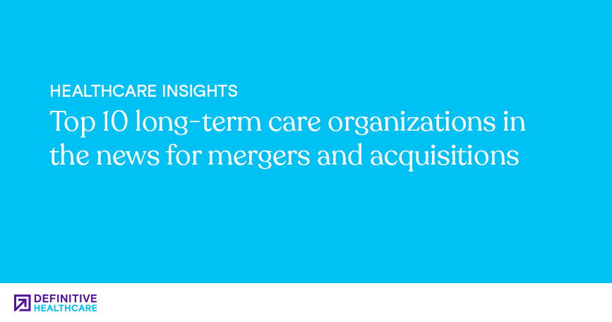 Top 10 long-term care organizations in the news for mergers and acquisitions