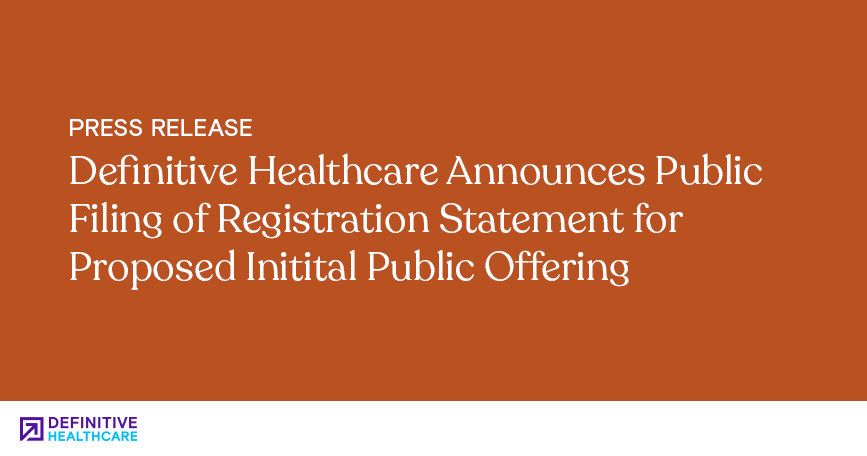 Definitive Healthcare Announces Public Filing of Registration Statement for Proposed IPO