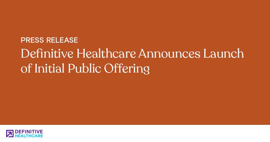 Definitive Healthcare Announces Launch of Initial Public Offering