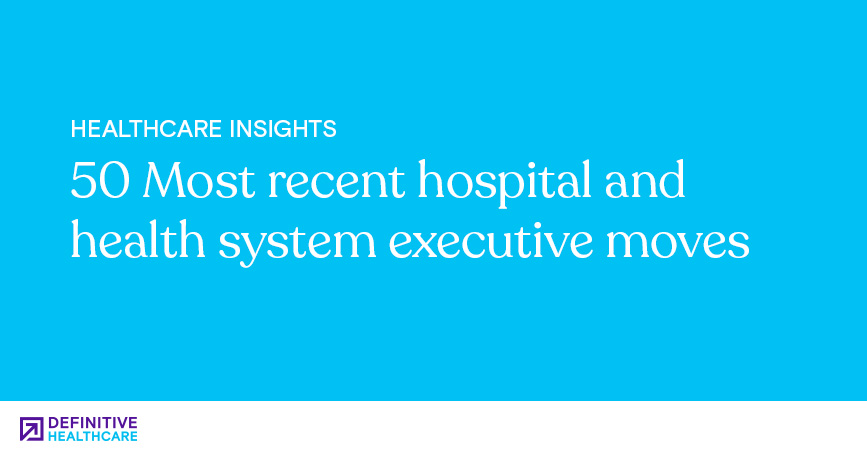50 Most Recent Hospital and Health System Executive Moves