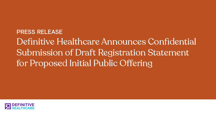 Definitive Healthcare Announces Confidential Submission of Draft Registration Statement for Proposed Initial Public Offering