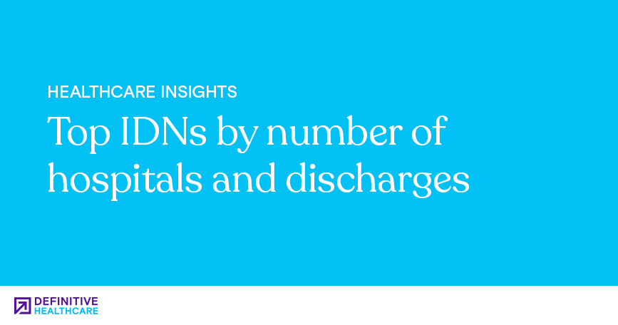 Top IDNs By Number Of Hospitals And Discharges